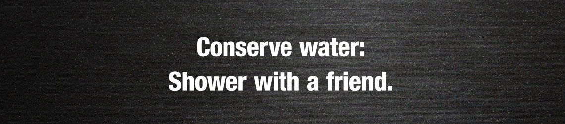 Conserve water: Shower with a friend